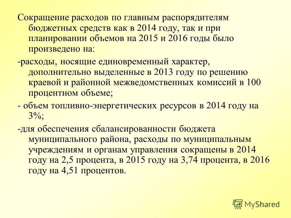 Сокращение расходов по главным распорядителям бюджетных средств как в 2014 году, так и при планировании объемов на 2015 и 2016 годы было произведено на: -расходы, носящие единовременный характер, дополнительно выделенные в 2013 году по решению краево