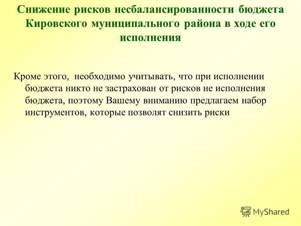 Снижение рисков несбалансированности бюджета Кировского муниципального района в ходе его исполнения Кроме этого, необходимо учитывать, что при исполнении бюджета никто не застрахован от рисков не исполнения бюджета, поэтому Вашему вниманию предлагаем