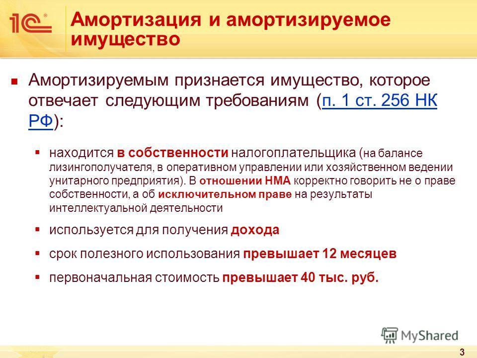 3 Амортизация и амортизируемое имущество Амортизируемым признается имущество, которое отвечает следующим требованиям (п. 1 ст. 256 НК РФ): находится в собственности налогоплательщика ( на балансе лизингополучателя, в оперативном управлении или хозяйс