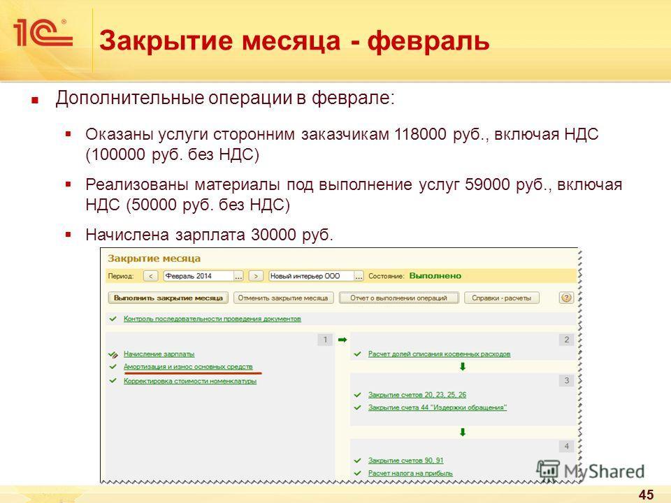 45 Закрытие месяца - февраль 45 Дополнительные операции в феврале: Оказаны услуги сторонним заказчикам 118000 руб., включая НДС (100000 руб. без НДС) Реализованы материалы под выполнение услуг 59000 руб., включая НДС (50000 руб. без НДС) Начислена за