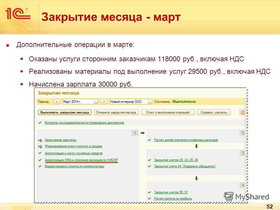 52 Закрытие месяца - март Дополнительные операции в марте: Оказаны услуги сторонним заказчикам 118000 руб., включая НДС Реализованы материалы под выполнение услуг 29500 руб., включая НДС Начислена зарплата 30000 руб. 52
