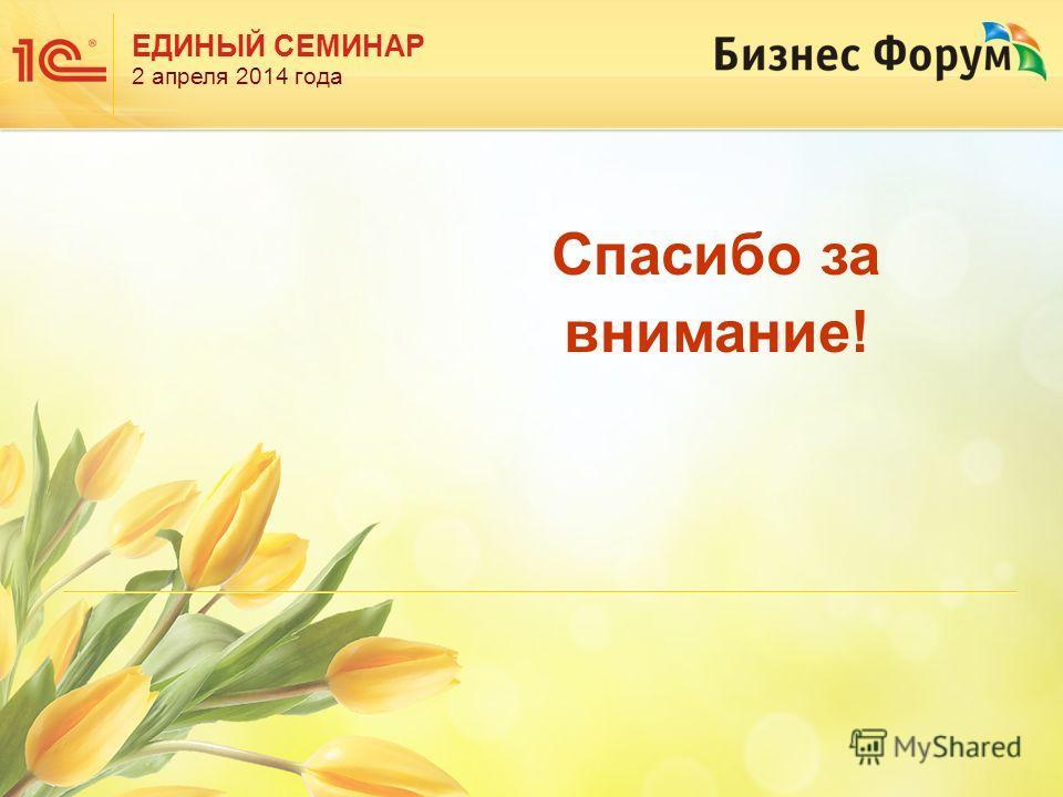 ЕДИНЫЙ СЕМИНАР 2 апреля 2014 года Спасибо за внимание!