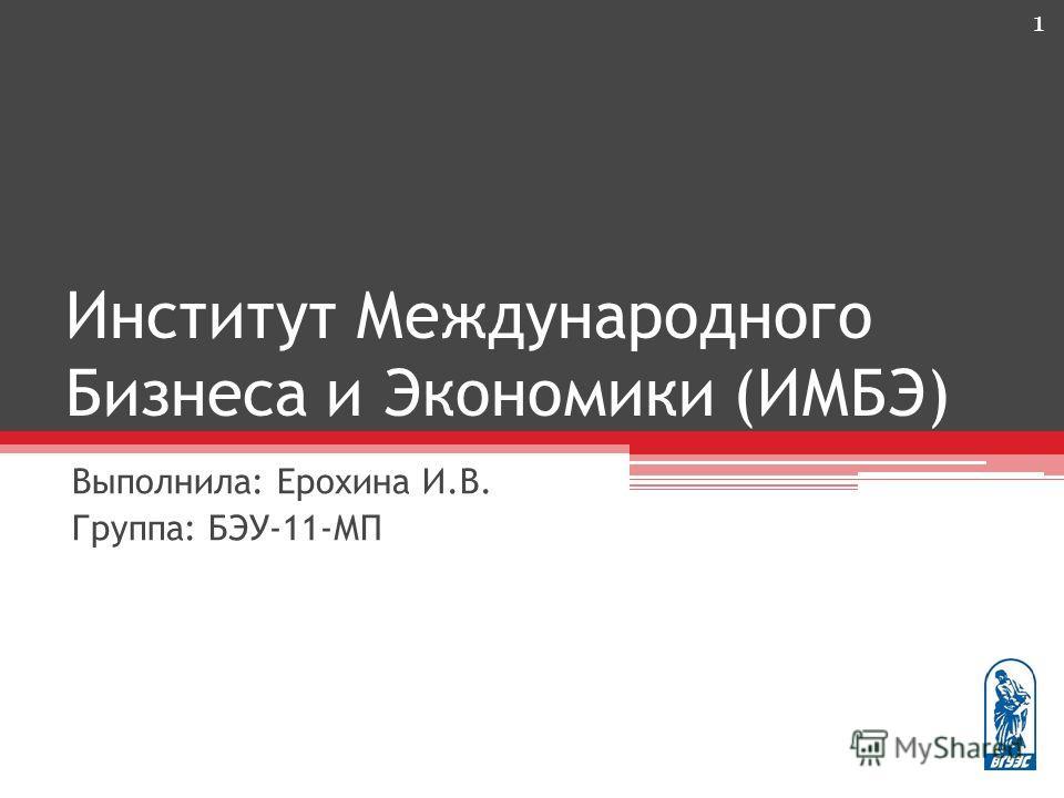 Институт Международного Бизнеса и Экономики (ИМБЭ) Выполнила: Ерохина И.В. Группа: БЭУ-11-МП 1