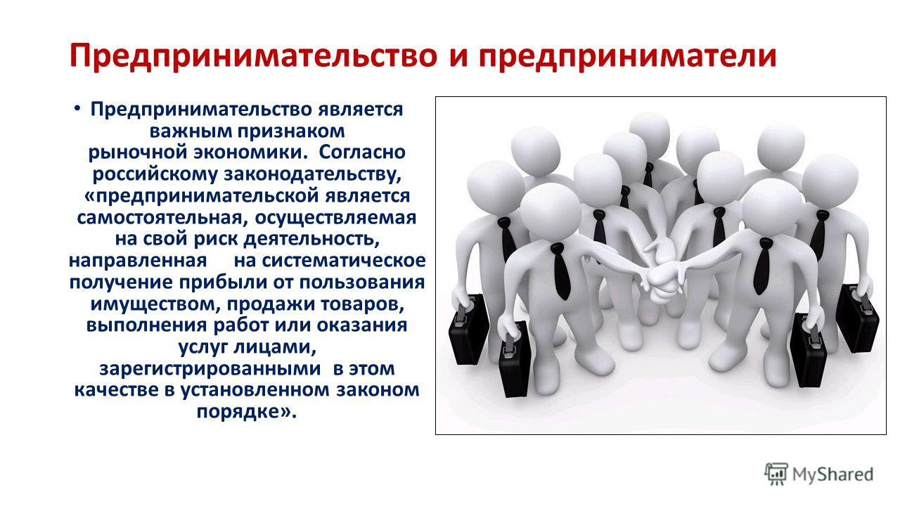 Предпринимательство и предприниматели Предпринимательство является важным признаком рыночной экономики. Согласно российскому законодательству, «предпринимательской является самостоятельная, осуществляемая на свой риск деятельность, направленная на си