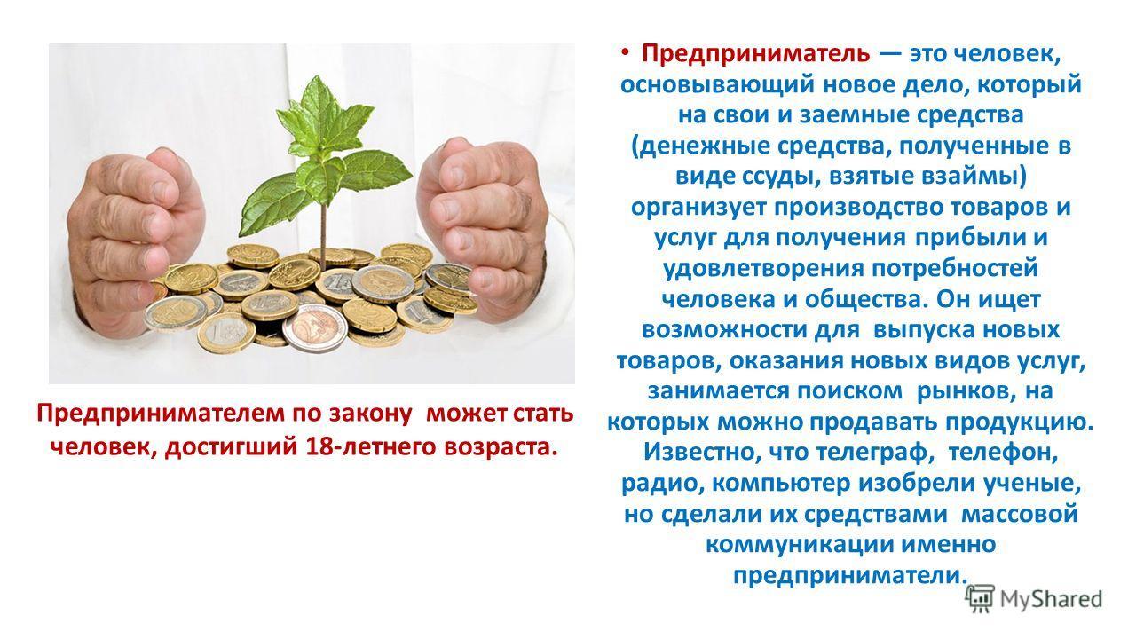 Предприниматель это человек, основывающий новое дело, который на свои и заемные средства (денежные средства, полученные в виде ссуды, взятые взаймы) организует производство товаров и услуг для получения прибыли и удовлетворения потребностей человека