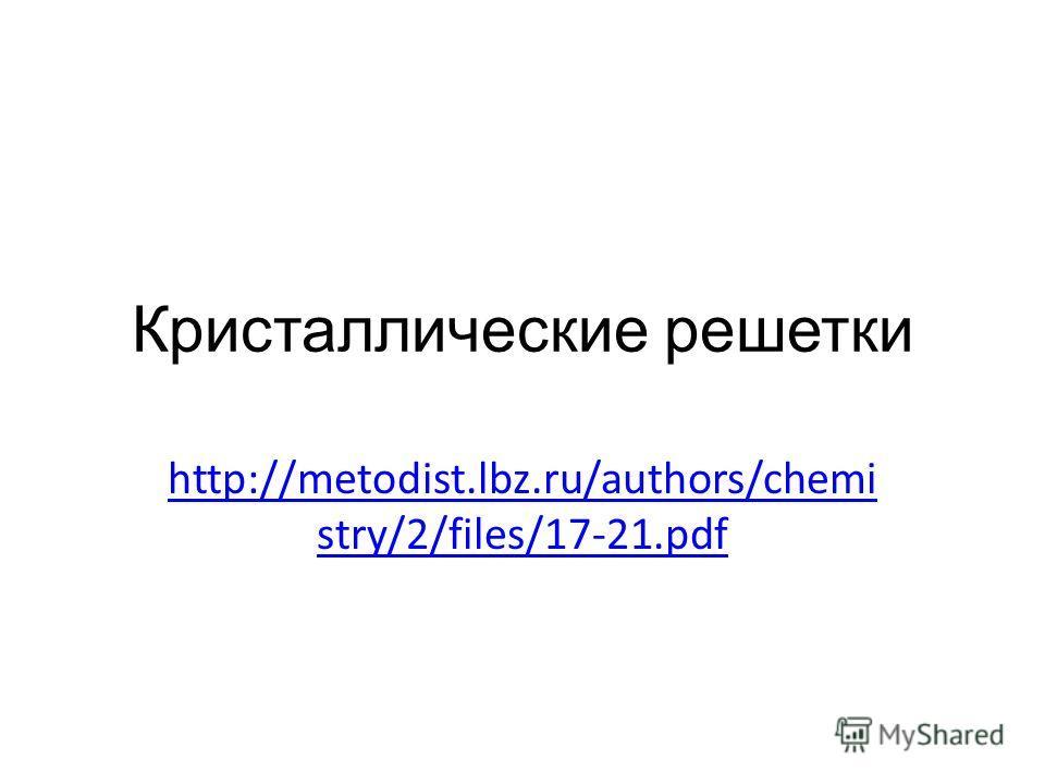 Кристаллические решетки http://metodist.lbz.ru/authors/chemi stry/2/files/17-21.pdf