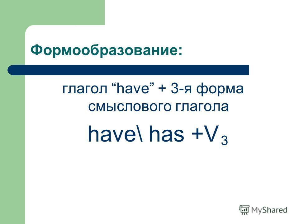 Формообразование: глагол have + 3-я форма смыслового глагола have\ has +V 3