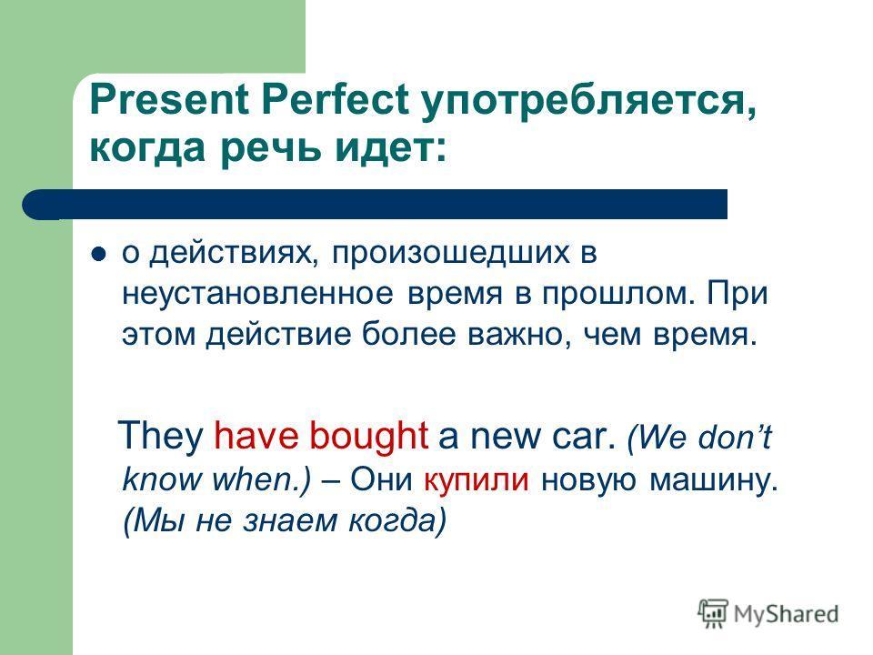 Present Perfect употребляется, когда речь идет: о действиях, произошедших в неустановленное время в прошлом. При этом действие более важно, чем время. They have bought a new car. (We dont know when.) – Они купили новую машину. (Мы не знаем когда)