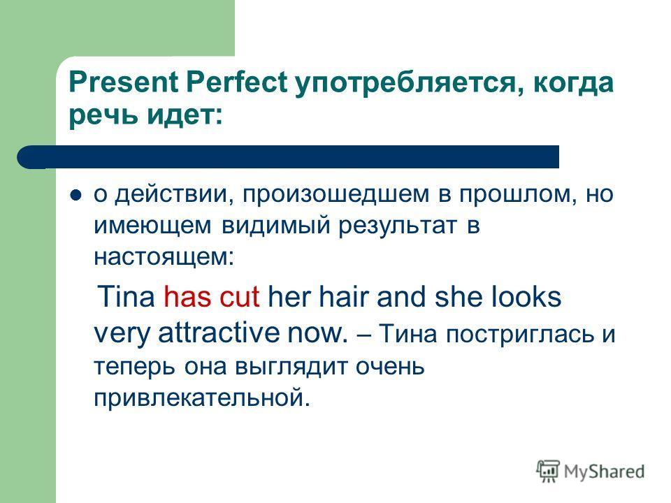 Present Perfect употребляется, когда речь идет: о действии, произошедшем в прошлом, но имеющем видимый результат в настоящем: Tina has cut her hair and she looks very attractive now. – Тина постриглась и теперь она выглядит очень привлекательной.