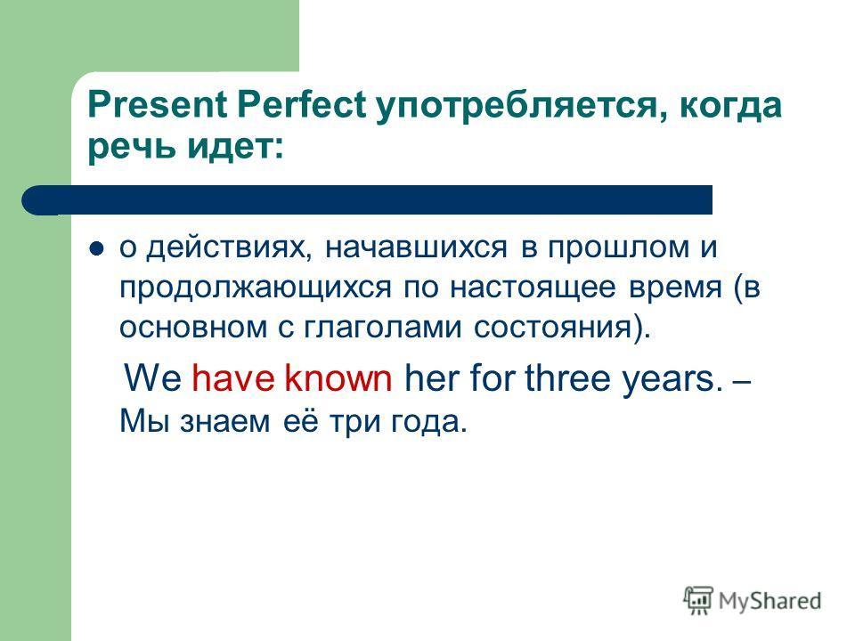 Present Perfect употребляется, когда речь идет: о действиях, начавшихся в прошлом и продолжающихся по настоящее время (в основном с глаголами состояния). We have known her for three years. – Мы знаем её три года.