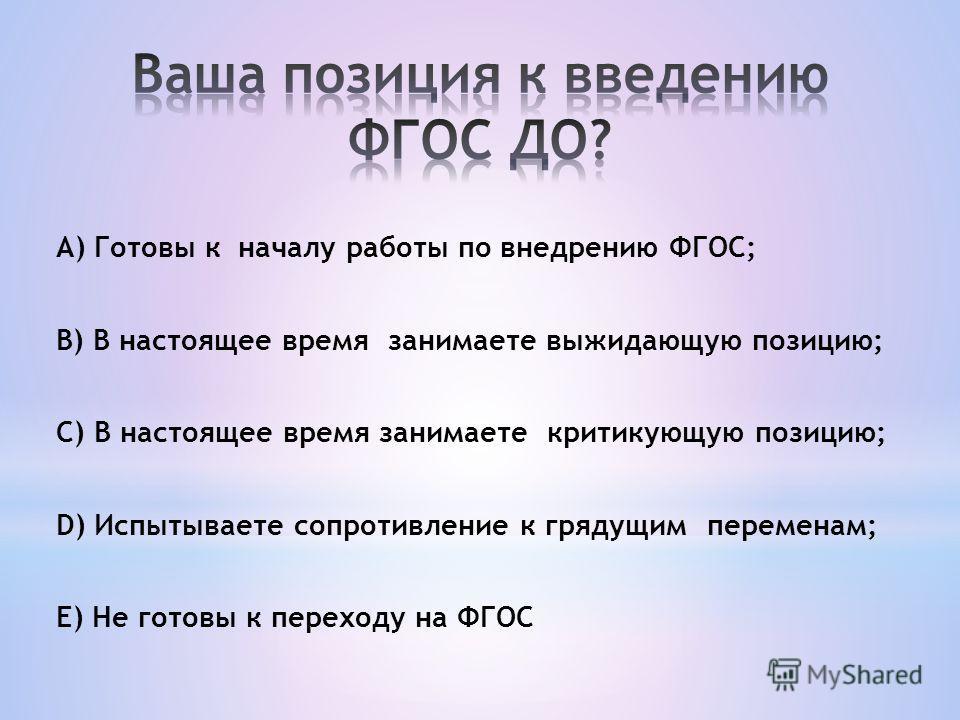 А) Готовы к началу работы по внедрению ФГОС; B) В настоящее время занимаете выжидающую позицию; C) В настоящее время занимаете критикующую позицию; D) Испытываете сопротивление к грядущим переменам; E) Не готовы к переходу на ФГОС