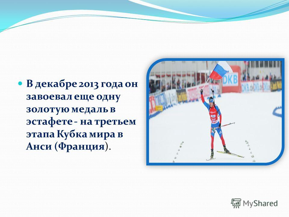 В декабре 2013 года он завоевал еще одну золотую медаль в эстафете - на третьем этапа Кубка мира в Анси (Франция).