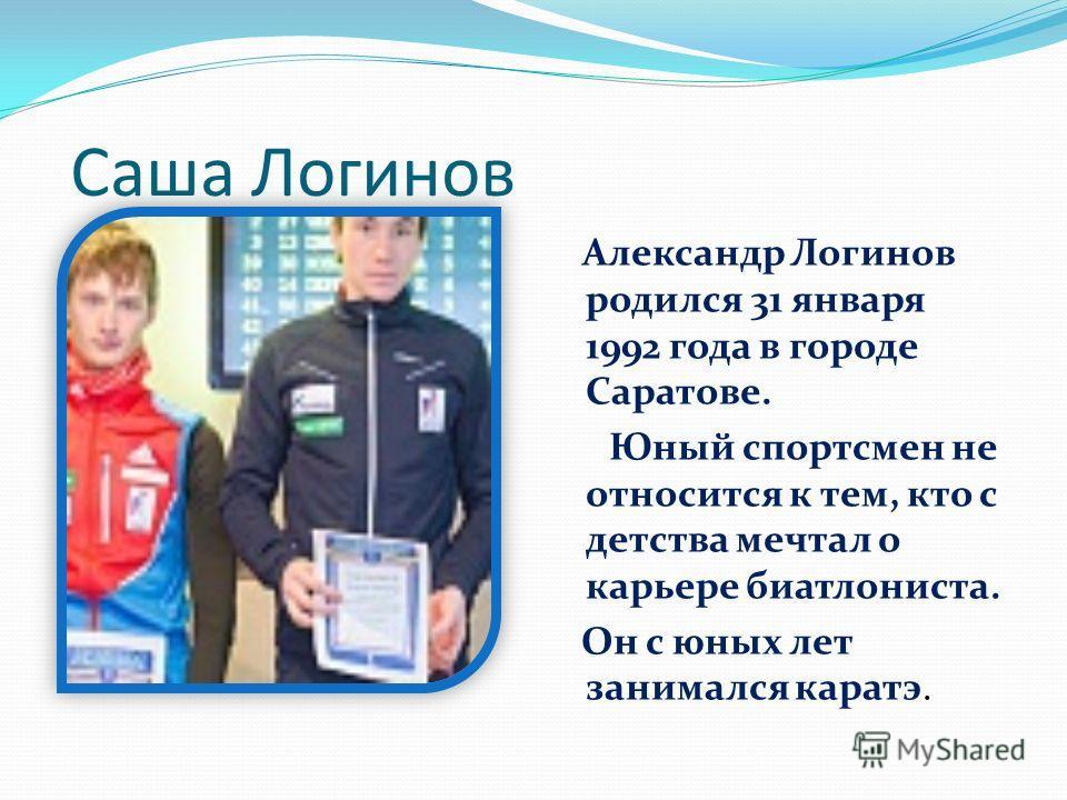 Саша Логинов Александр Логинов родился 31 января 1992 года в городе Саратове. Юный спортсмен не относится к тем, кто с детства мечтал о карьере биатлониста. Он с юных лет занимался каратэ.