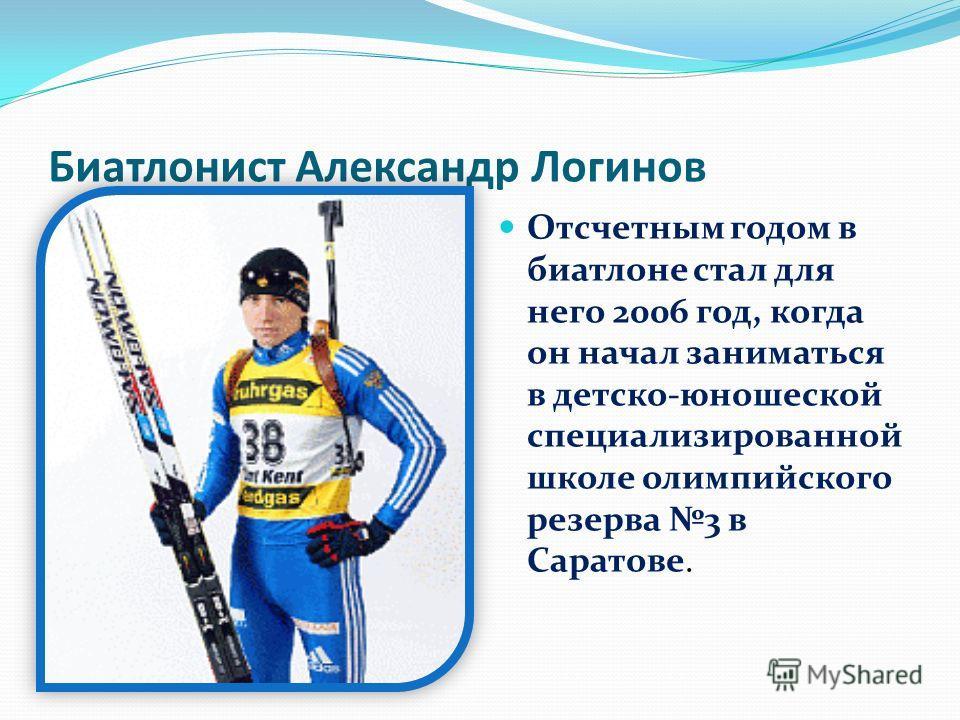 Биатлонист Александр Логинов Отсчетным годом в биатлоне стал для него 2006 год, когда он начал заниматься в детско-юношеской специализированной школе олимпийского резерва 3 в Саратове.