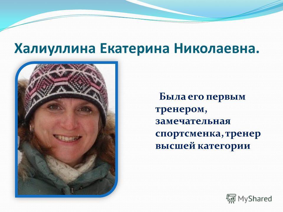 Халиуллина Екатерина Николаевна. Была его первым тренером, замечательная спортсменка, тренер высшей категории