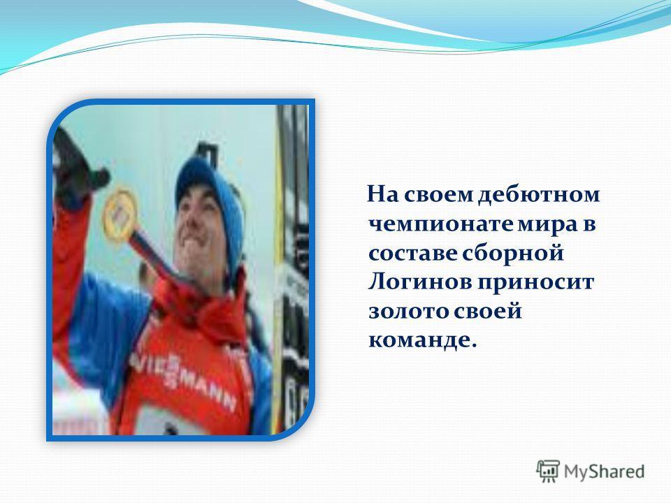 На своем дебютном чемпионате мира в составе сборной Логинов приносит золото своей команде.