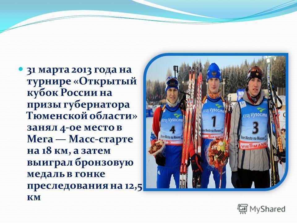 31 марта 2013 года на турнире «Открытый кубок России на призы губернатора Тюменской области» занял 4-ое место в Мега Масс-старте на 18 км, а затем выиграл бронзовую медаль в гонке преследования на 12,5 км