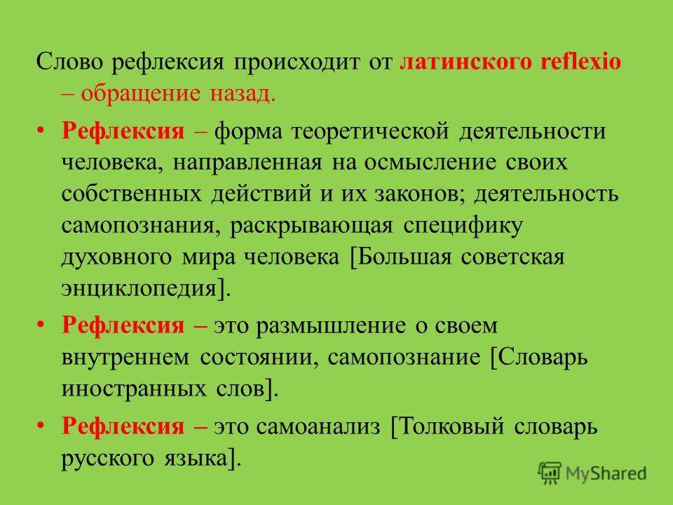 Слово рефлексия происходит от латинского reflexio – обращение назад. Рефлексия – форма теоретической деятельности человека, направленная на осмысление своих собственных действий и их законов; деятельность самопознания, раскрывающая специфику духовног