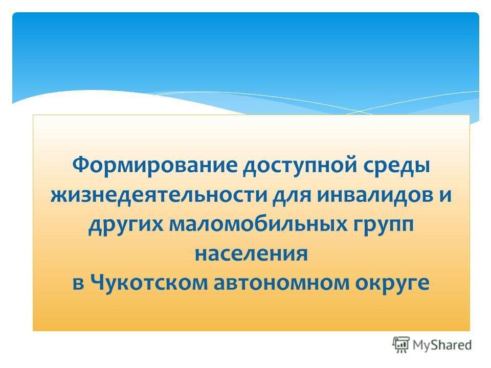 Формирование доступной среды жизнедеятельности для инвалидов и других маломобильных групп населения в Чукотском автономном округе