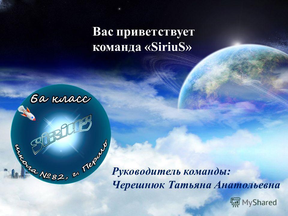 Вас приветствует команда «SiriuS» Руководитель команды: Черешнюк Татьяна Анатольевна