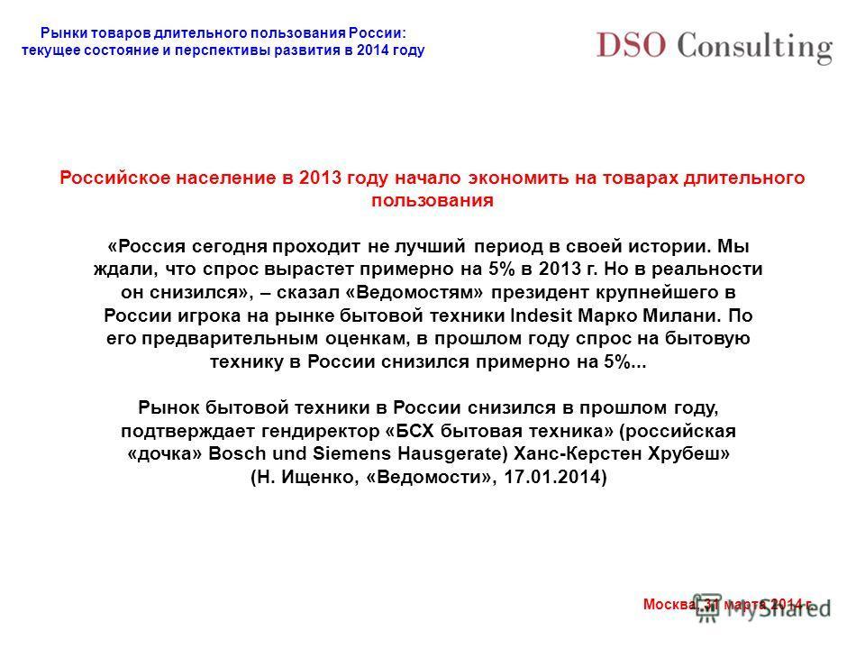 Рынки товаров длительного пользования России: текущее состояние и перспективы развития в 2014 году Москва, 31 марта 2014 г. Российское население в 2013 году начало экономить на товарах длительного пользования «Россия сегодня проходит не лучший период