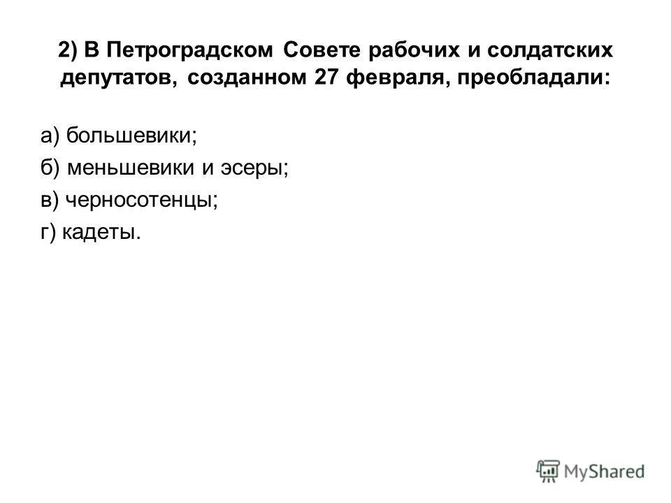 2) В Петроградском Совете рабочих и солдатских депутатов, созданном 27 февраля, преобладали: а) большевики; б) меньшевики и эсеры; в) черносотенцы; г) кадеты.