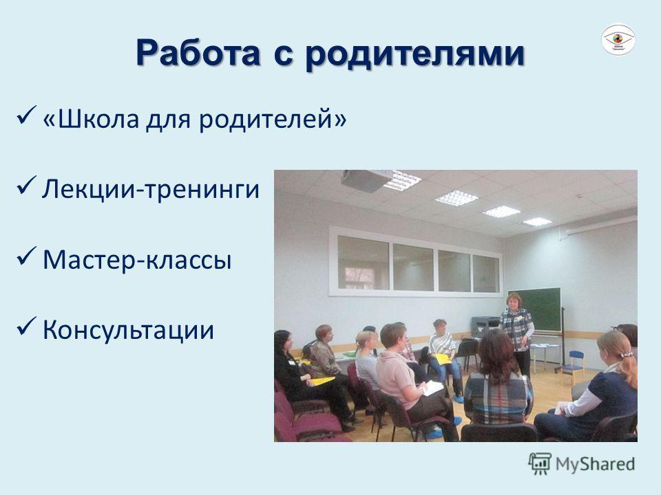 Работа с родителями «Школа для родителей» Лекции-тренинги Мастер-классы Консультации