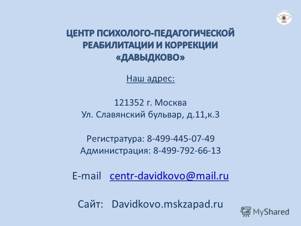 Наш адрес: 121352 г. Москва Ул. Славянский бульвар, д.11,к.3 Регистратура: 8-499-445-07-49 Администрация: 8-499-792-66-13 E-mail centr-davidkovo@mail.rucentr-davidkovo@mail.ru Сайт: Davidkovo.mskzapad.ru