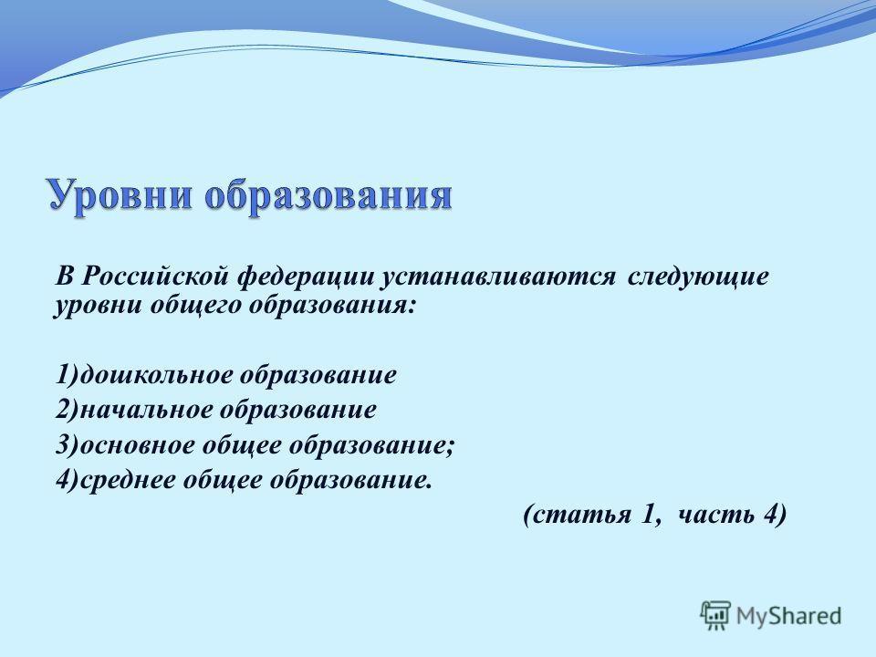 В Российской федерации устанавливаются следующие уровни общего образования: 1)дошкольное образование 2)начальное образование 3)основное общее образование; 4)среднее общее образование. (статья 1, часть 4)