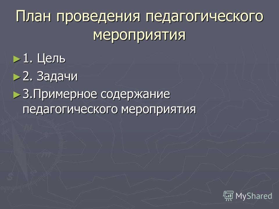 План проведения педагогического мероприятия 1. Цель 1. Цель 2. Задачи 2. Задачи 3.Примерное содержание педагогического мероприятия 3.Примерное содержание педагогического мероприятия
