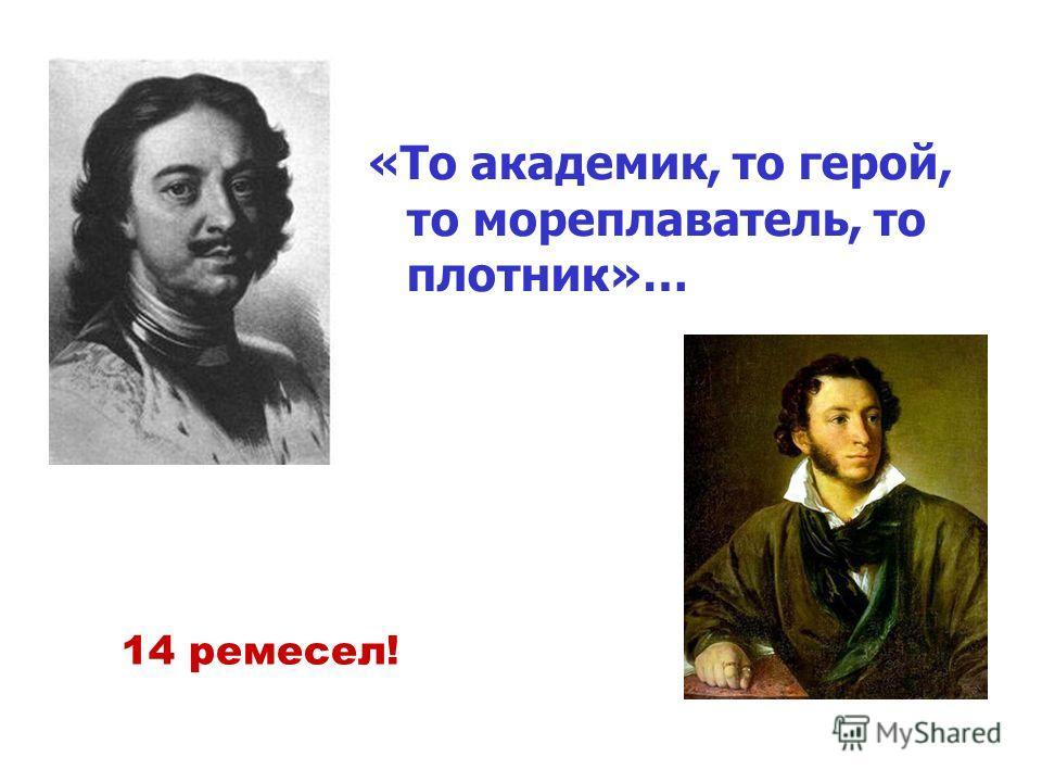«То академик, то герой, то мореплаватель, то плотник»… 14 ремесел!