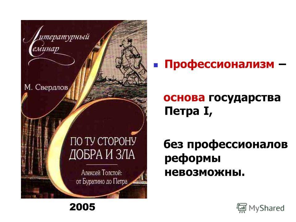 Профессионализм – основа государства Петра I, без профессионалов реформы невозможны. 2005