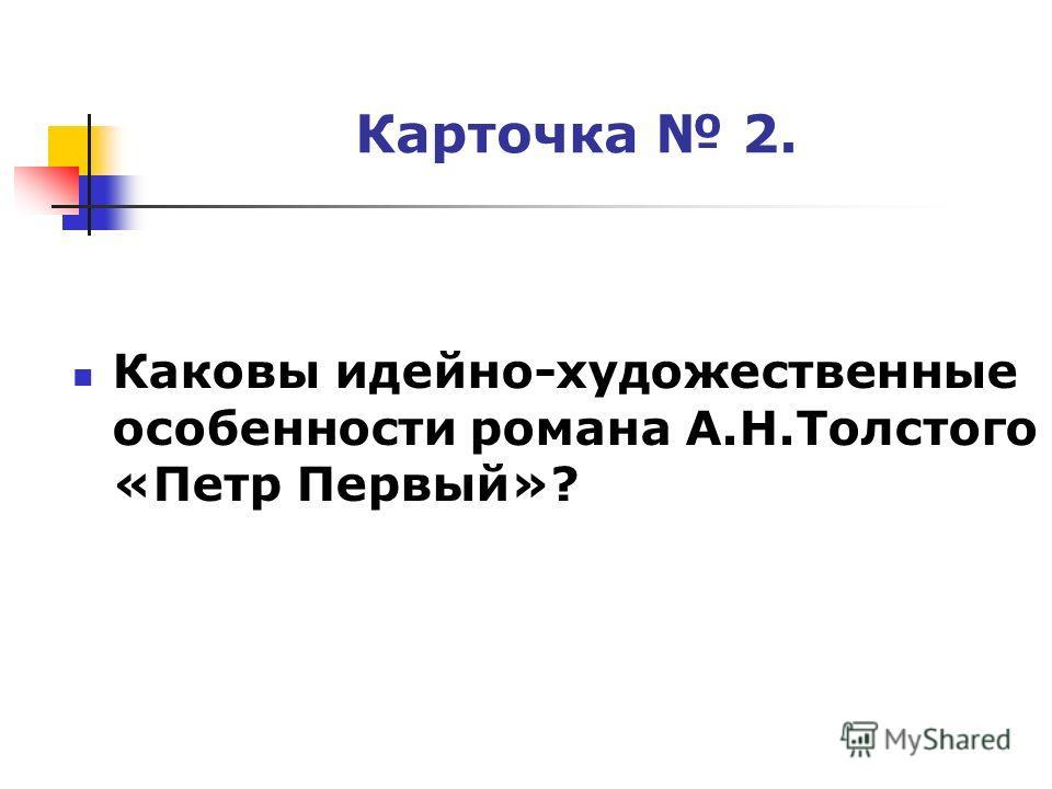 Карточка 2. Каковы идейно-художественные особенности романа А.Н.Толстого «Петр Первый»?