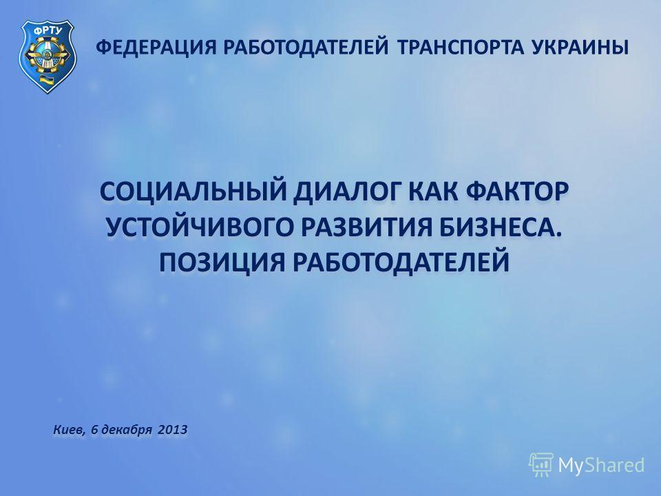 ФЕДЕРАЦИЯ РАБОТОДАТЕЛЕЙ ТРАНСПОРТА УКРАИНЫ СОЦИАЛЬНЫЙ ДИАЛОГ КАК ФАКТОР УСТОЙЧИВОГО РАЗВИТИЯ БИЗНЕСА. ПОЗИЦИЯ РАБОТОДАТЕЛЕЙ Киев, 6 декабря 2013 СОЦИАЛЬНЫЙ ДИАЛОГ КАК ФАКТОР УСТОЙЧИВОГО РАЗВИТИЯ БИЗНЕСА. ПОЗИЦИЯ РАБОТОДАТЕЛЕЙ Киев, 6 декабря 2013