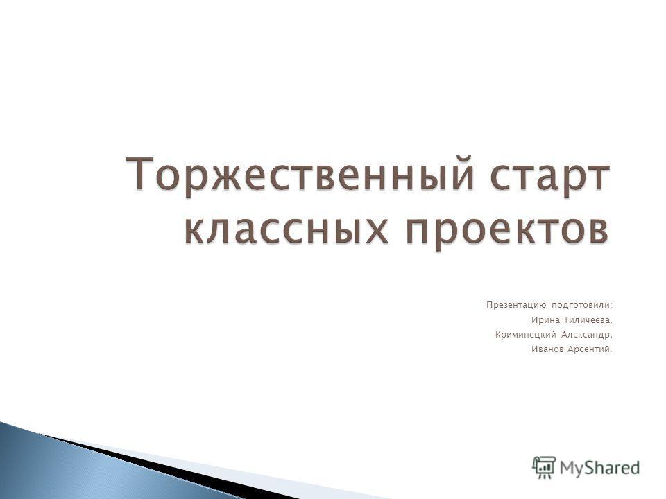 Торжественный старт классных проектов Презентацию подготовили: Ирина Тиличеева, Криминецкий Александр, Иванов Арсентий.