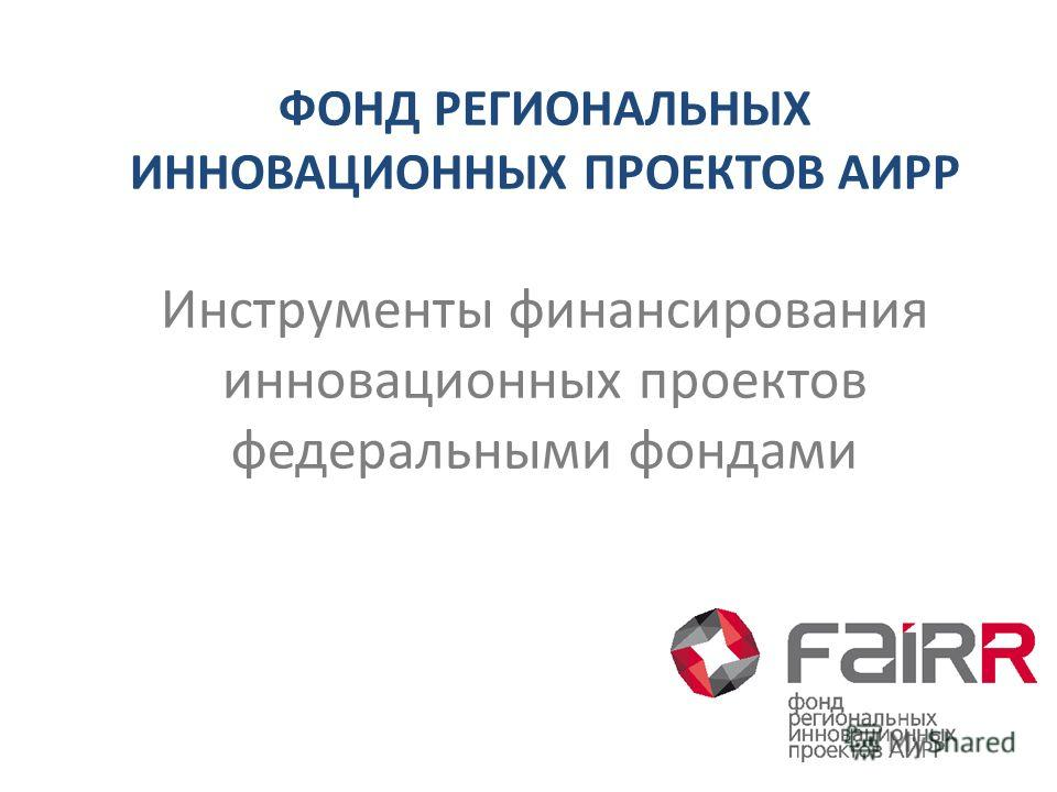 ФОНД РЕГИОНАЛЬНЫХ ИННОВАЦИОННЫХ ПРОЕКТОВ АИРР Инструменты финансирования инновационных проектов федеральными фондами
