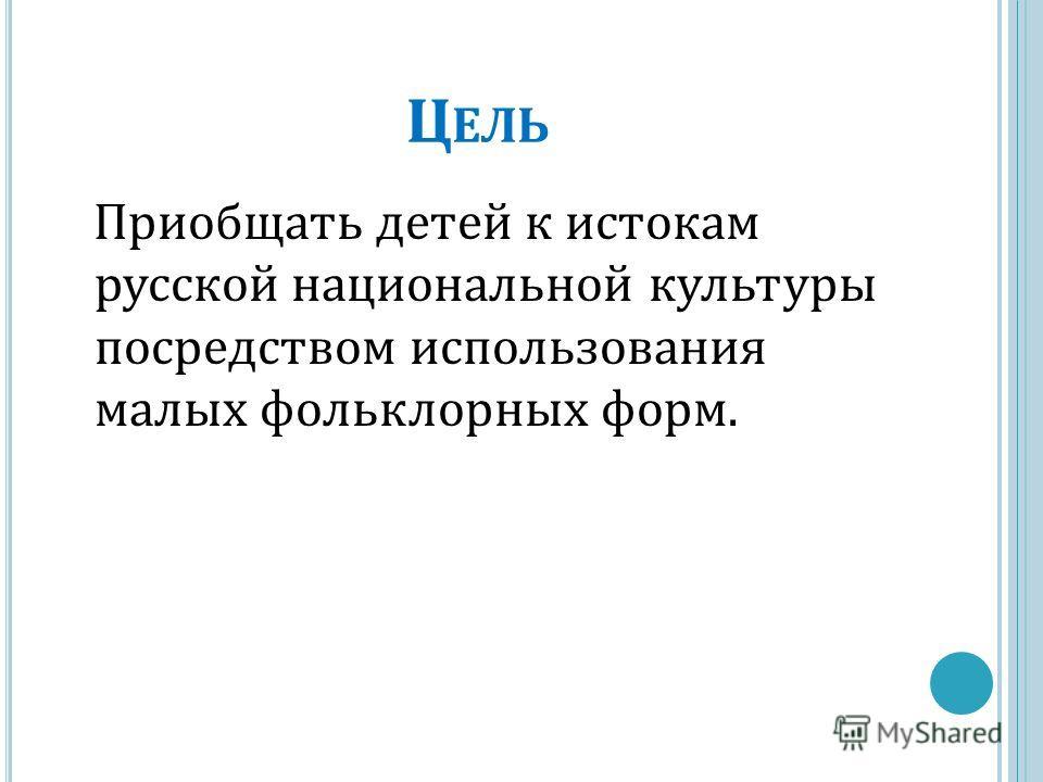 Ц ЕЛЬ Приобщать детей к истокам русской национальной культуры посредством использования малых фольклорных форм.