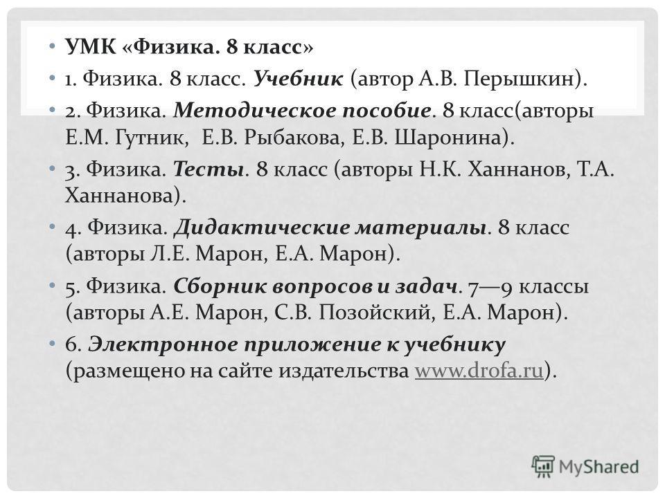 УМК « Физика. 8 класс » 1. Физика. 8 класс. Учебник ( автор А. В. Перышкин ). 2. Физика. Методическое пособие. 8 класс ( авторы Е. М. Гутник, Е. В. Рыбакова, Е. В. Шаронина ). 3. Физика. Тесты. 8 класс ( авторы Н. К. Ханнанов, Т. А. Ханнанова ). 4. Ф