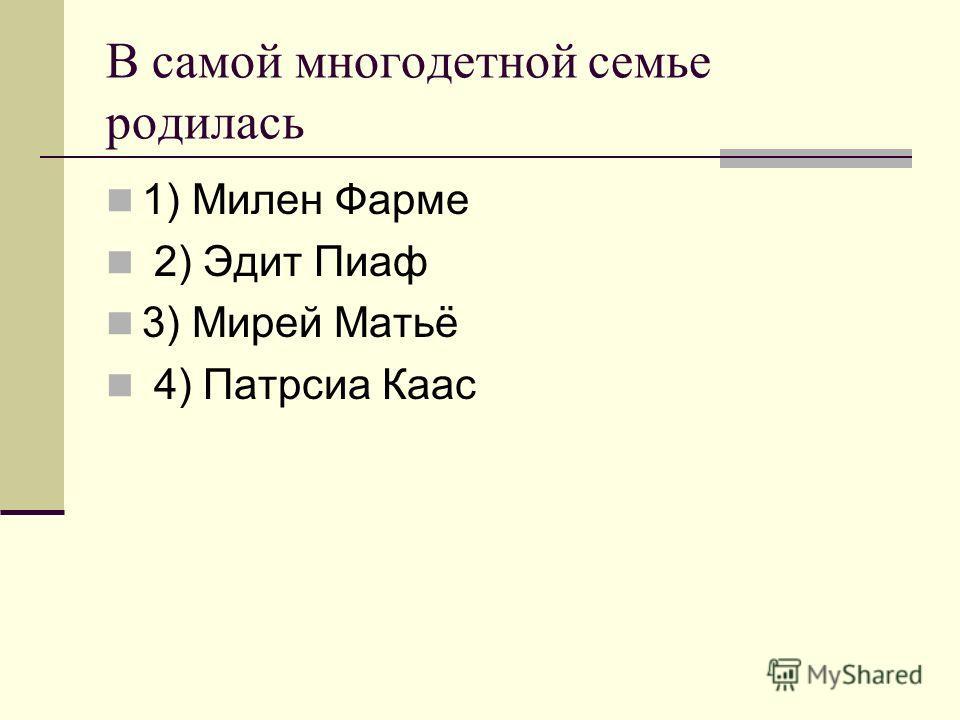 В самой многодетной семье родилась 1) Милен Фарме 2) Эдит Пиаф 3) Мирей Матьё 4) Патрсиа Каас