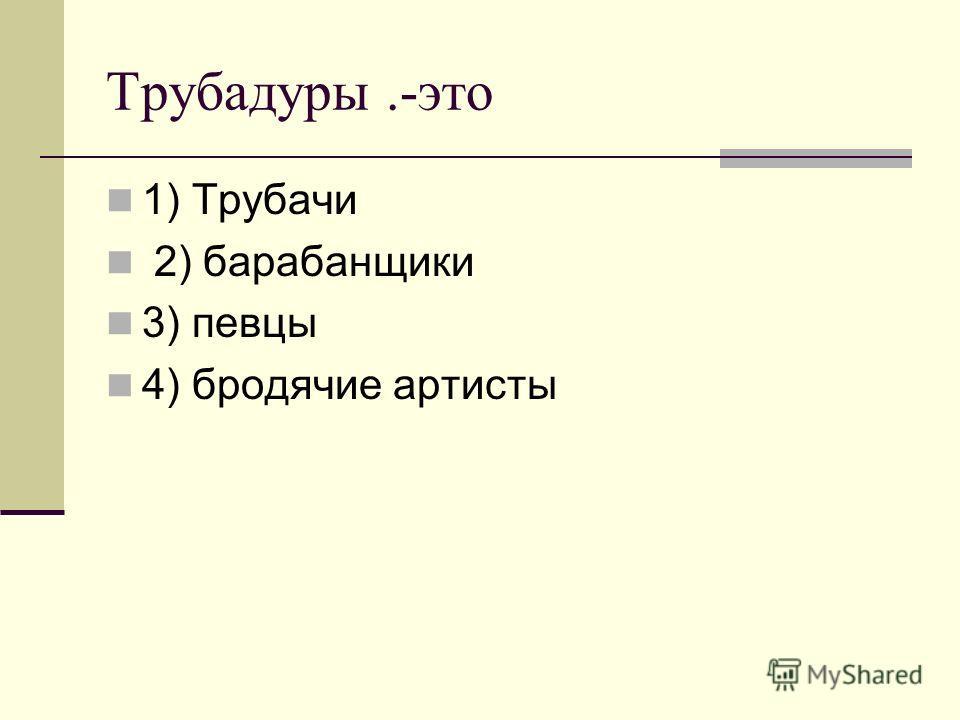 Трубадуры.-это 1) Трубачи 2) барабанщики 3) певцы 4) бродячие артисты