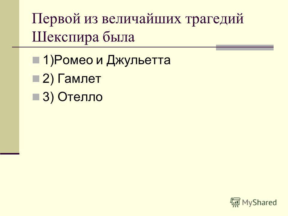 Первой из величайших трагедий Шекспира была 1)Ромео и Джульетта 2) Гамлет 3) Отелло