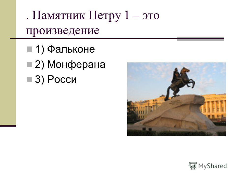 . Памятник Петру 1 – это произведение 1) Фальконе 2) Монферана 3) Росси