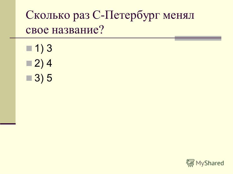 Сколько раз С-Петербург менял свое название? 1) 3 2) 4 3) 5