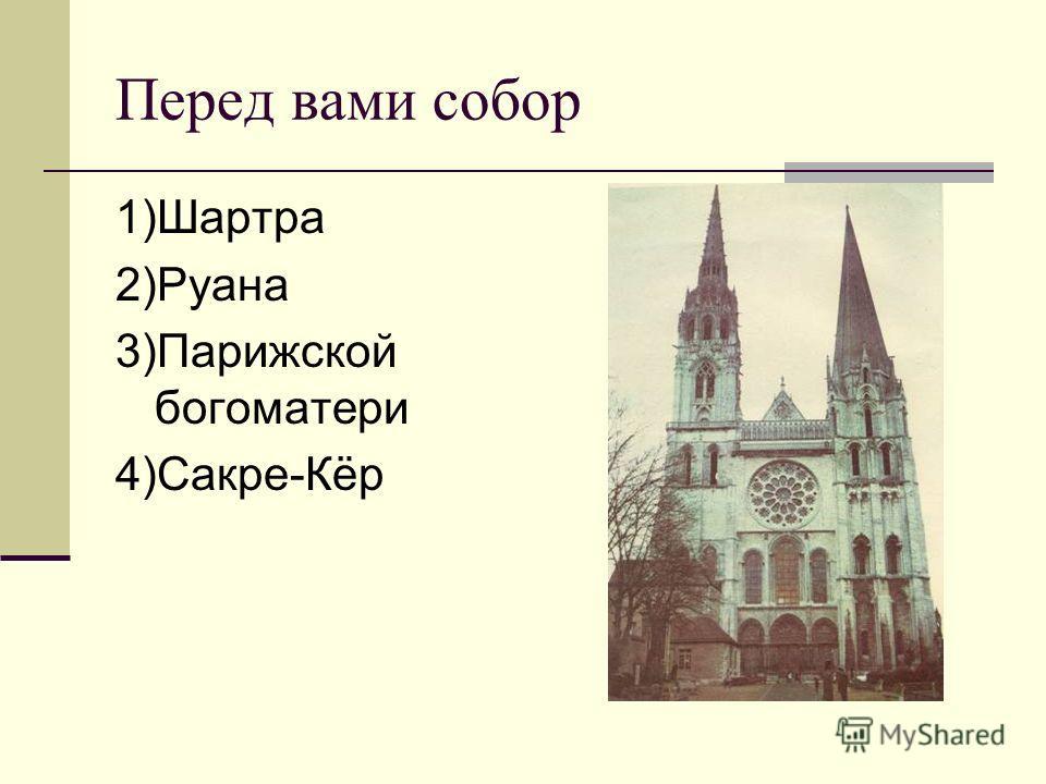 Перед вами собор 1)Шартра 2)Руана 3)Парижской богоматери 4)Сакре-Кёр