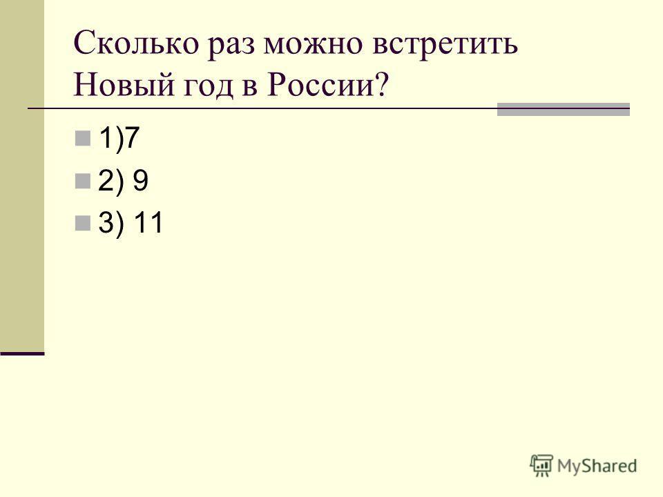 Сколько раз можно встретить Новый год в России? 1)7 2) 9 3) 11