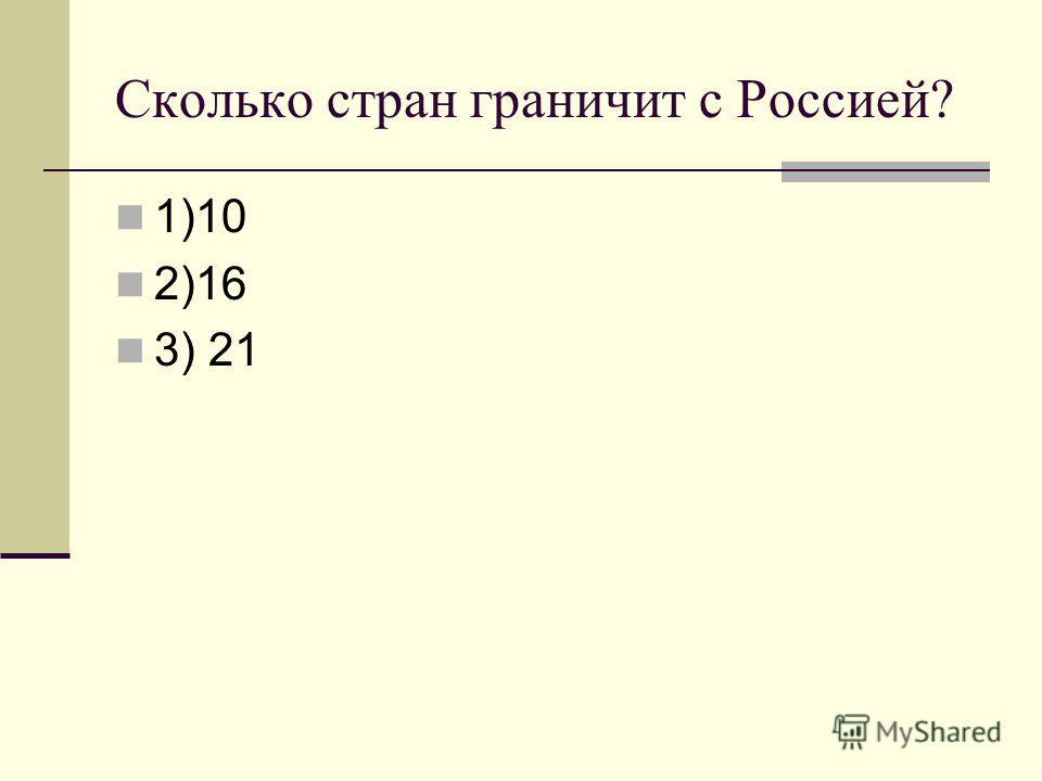 Сколько стран граничит с Россией? 1)10 2)16 3) 21