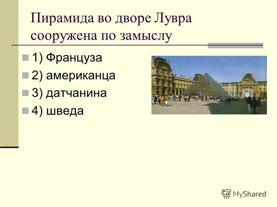 Пирамида во дворе Лувра сооружена по замыслу 1) Француза 2) американца 3) датчанина 4) шведа