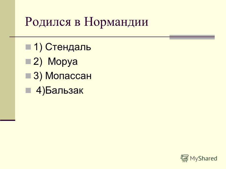 Родился в Нормандии 1) Стендаль 2) Моруа 3) Мопассан 4)Бальзак