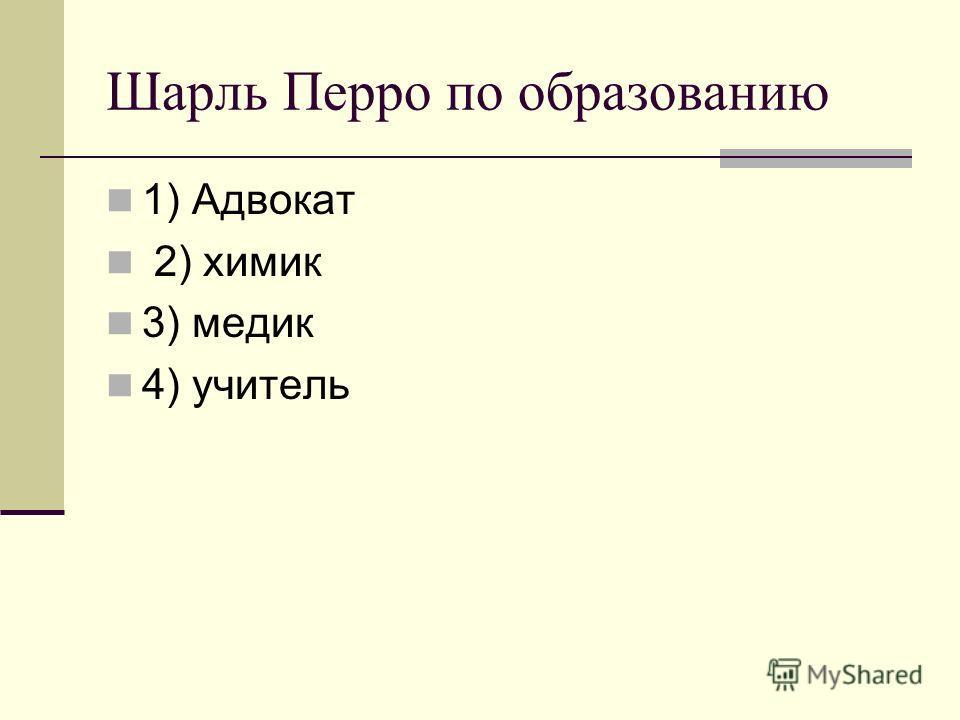 Шарль Перро по образованию 1) Адвокат 2) химик 3) медик 4) учитель