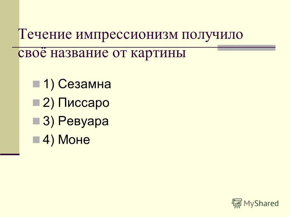Течение импрессионизм получило своё название от картины 1) Сезамна 2) Писсаро 3) Ревуара 4) Моне